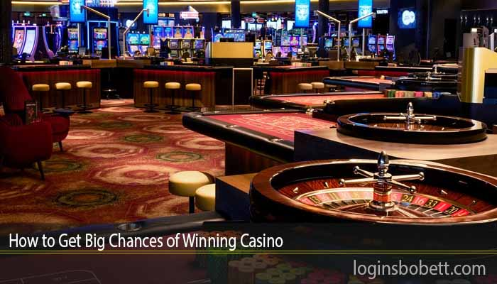 How to Get Big Chances of Winning Casino